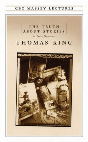 The Truth About Stories: A Native Narrative by Thomas King