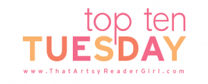Top Ten Tuesday by thatartsyreadergirl