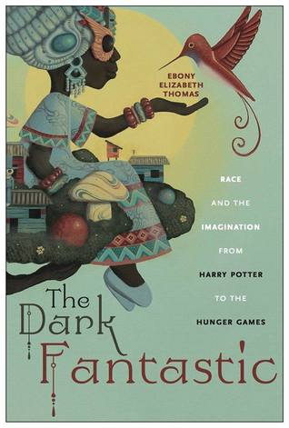 The Dark Fantastic- Race and the Imagination from Harry Potter to the Hunger Games by Ebony Elizabeth Thomas