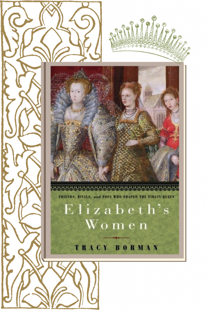Elizabeth's Women: Friends, Rivals And Foes Who Shaped the Virgin Q